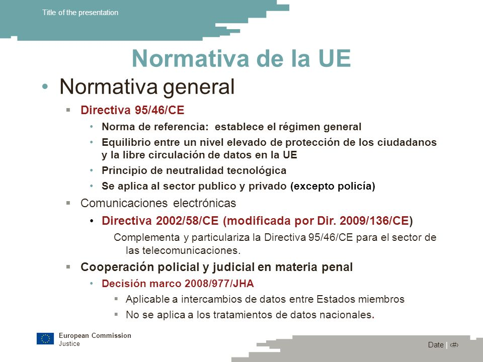 European Commission Justice Date | 5 Title of the presentation Normativa de la UE Normativa general Directiva 95/46/CE Norma de referencia: establece