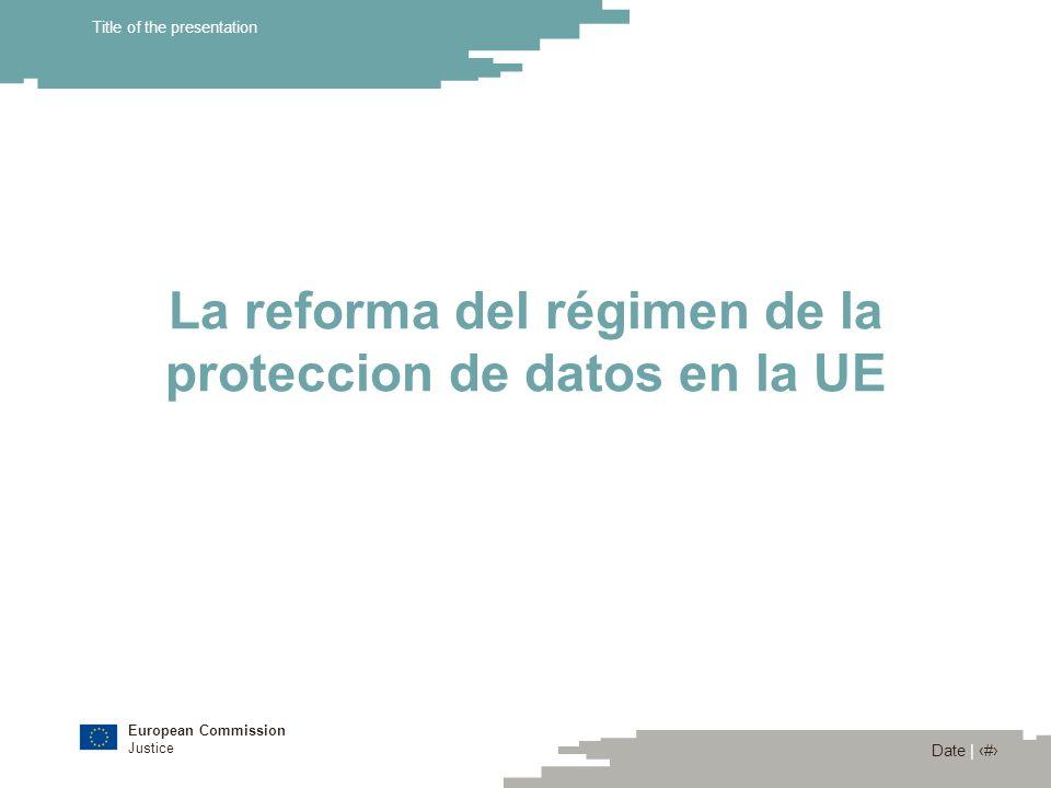 European Commission Justice Date | 7 Title of the presentation La reforma del régimen de la proteccion de datos en la UE Por qué una reforma.