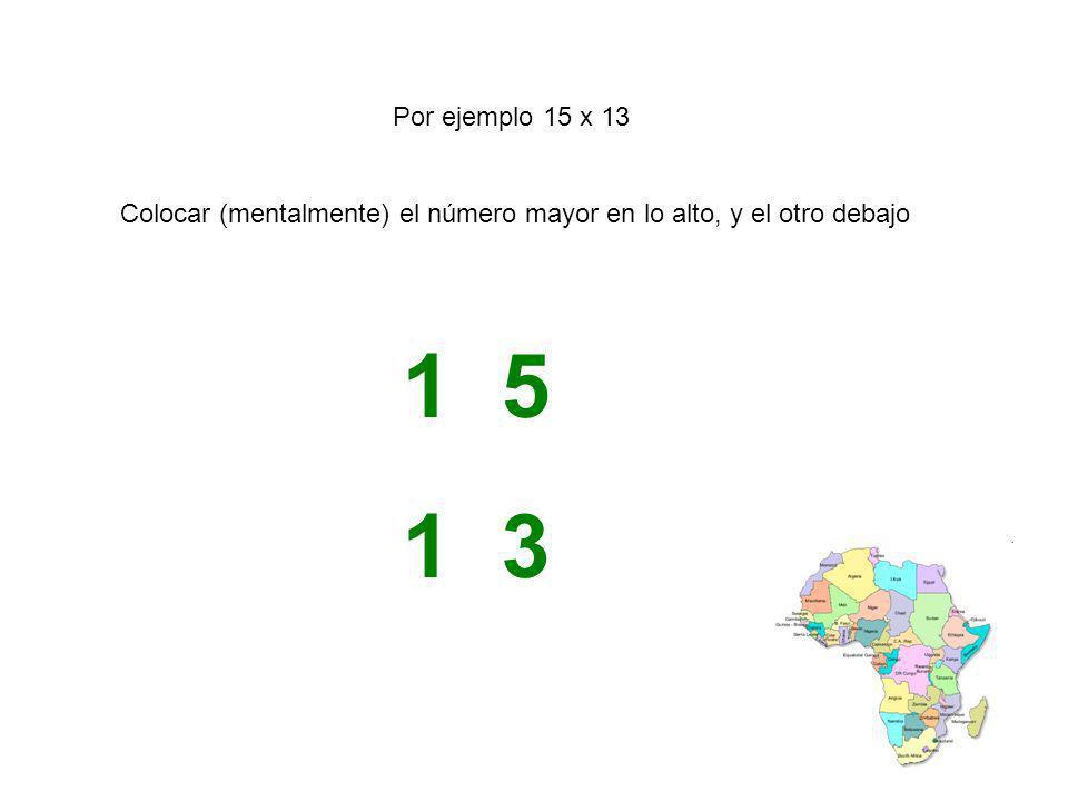 Por ejemplo 15 x 13 Colocar (mentalmente) el número mayor en lo alto, y el otro debajo 1 5 1 3