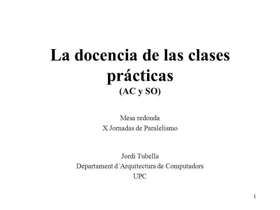 1 La docencia de las clases prácticas (AC y SO) Mesa redonda X Jornadas de Paralelismo Jordi Tubella Departament d´Arquitectura de Computadors UPC