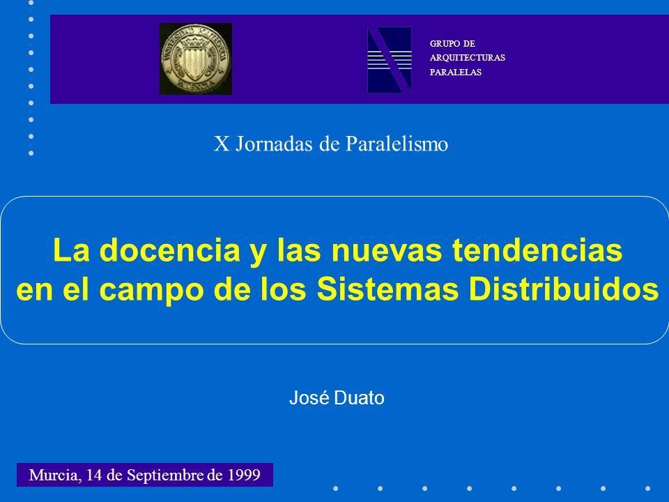 La docencia y las nuevas tendencias en el campo de los Sistemas Distribuidos José Duato Murcia, 14 de Septiembre de 1999 GRUPO DE ARQUITECTURAS PARALE