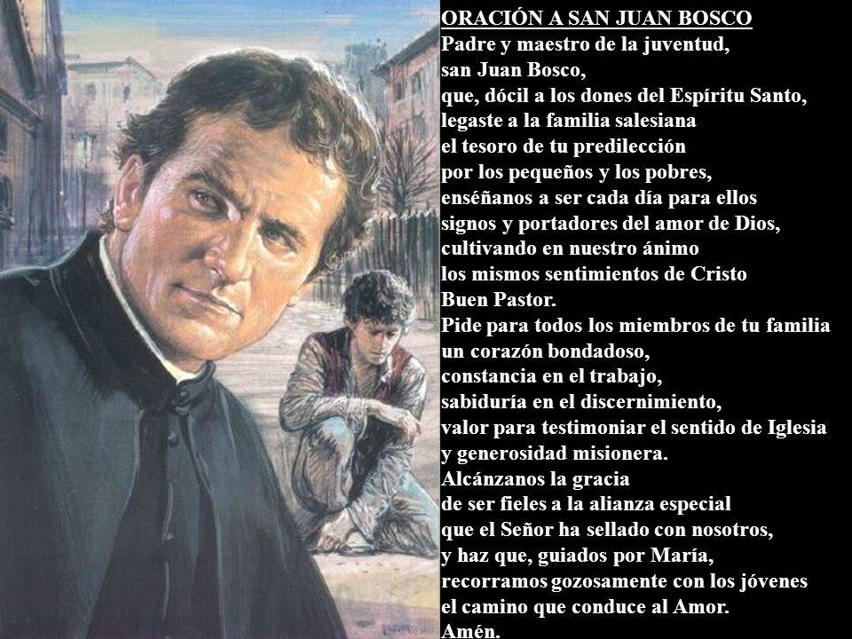 ORACIÓN A SAN JUAN BOSCO Padre y maestro de la juventud, san Juan Bosco, que, dócil a los dones del Espíritu Santo, legaste a la familia salesiana el