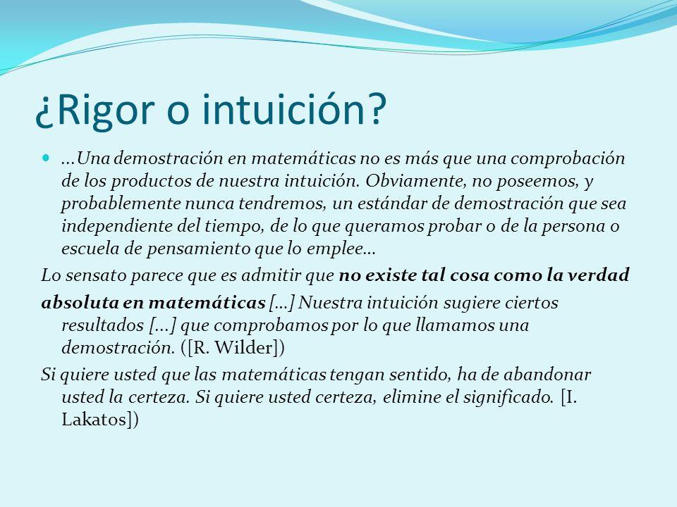 ¿Rigor o intuición?...Una demostración en matemáticas no es más que una comprobación de los productos de nuestra intuición. Obviamente, no poseemos, y