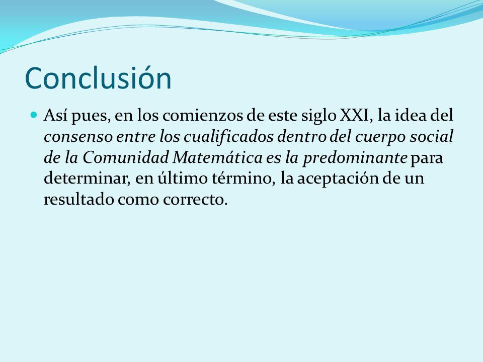 Conclusión Así pues, en los comienzos de este siglo XXI, la idea del consenso entre los cualificados dentro del cuerpo social de la Comunidad Matemáti