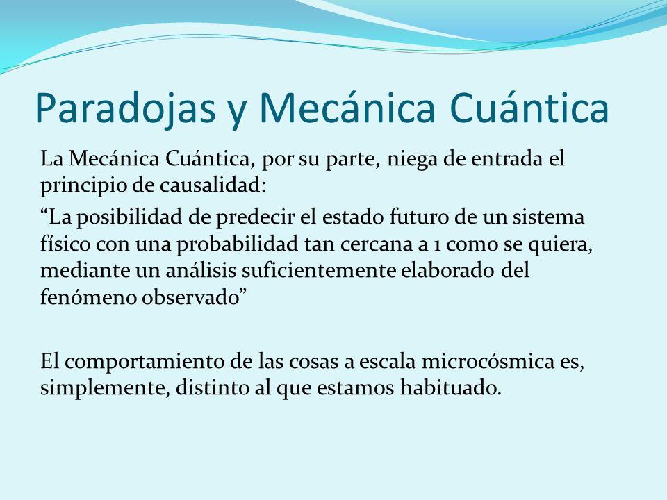 Paradojas y Mecánica Cuántica La Mecánica Cuántica, por su parte, niega de entrada el principio de causalidad: La posibilidad de predecir el estado fu