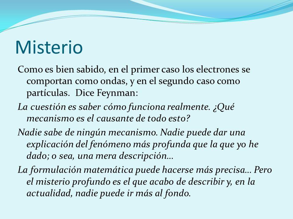 Misterio Como es bien sabido, en el primer caso los electrones se comportan como ondas, y en el segundo caso como partículas. Dice Feynman: La cuestió