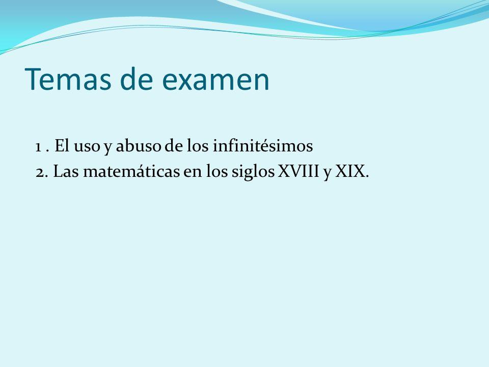 Temas de examen 1. El uso y abuso de los infinitésimos 2. Las matemáticas en los siglos XVIII y XIX.