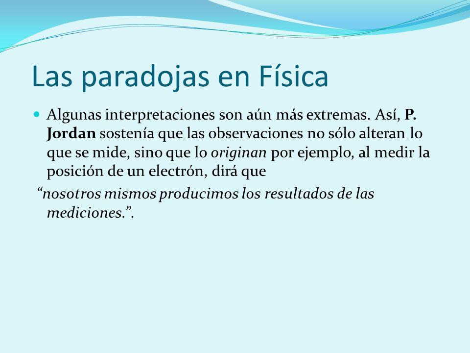 Las paradojas en Física Algunas interpretaciones son aún más extremas. Así, P. Jordan sostenía que las observaciones no sólo alteran lo que se mide, s