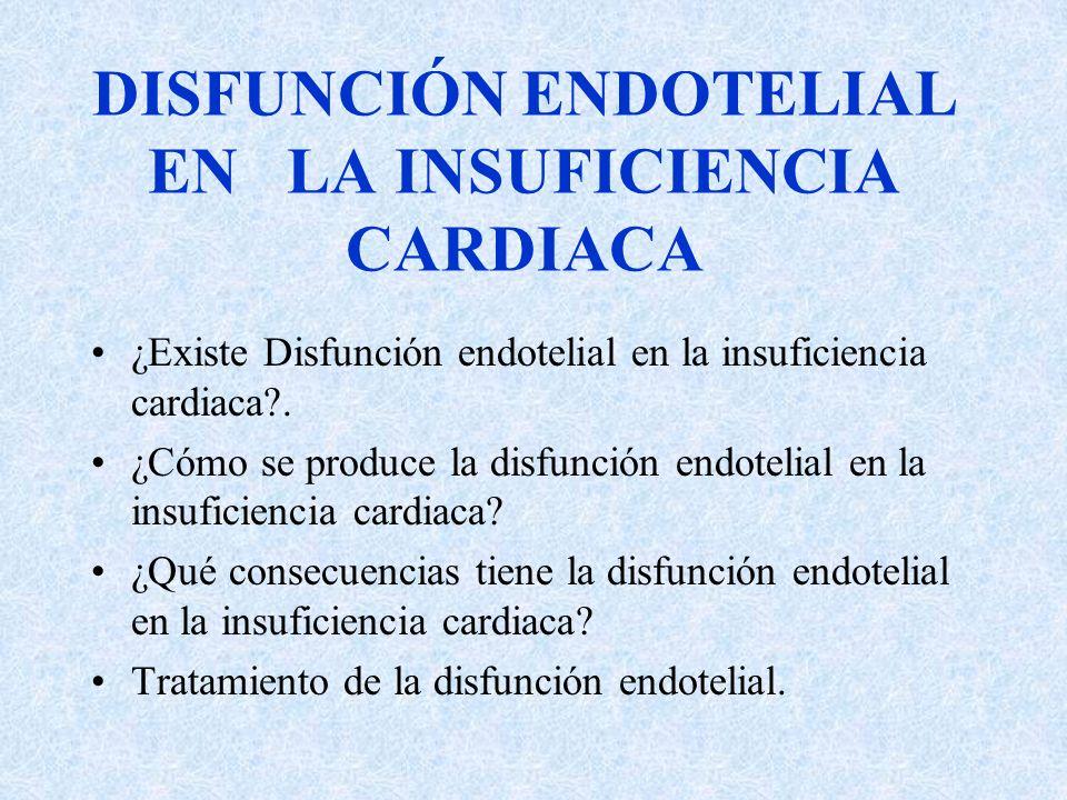 DISFUNCIÓN ENDOTELIAL EN LA INSUFICIENCIA CARDIACA ¿Existe Disfunción endotelial en la insuficiencia cardiaca?. ¿Cómo se produce la disfunción endotel