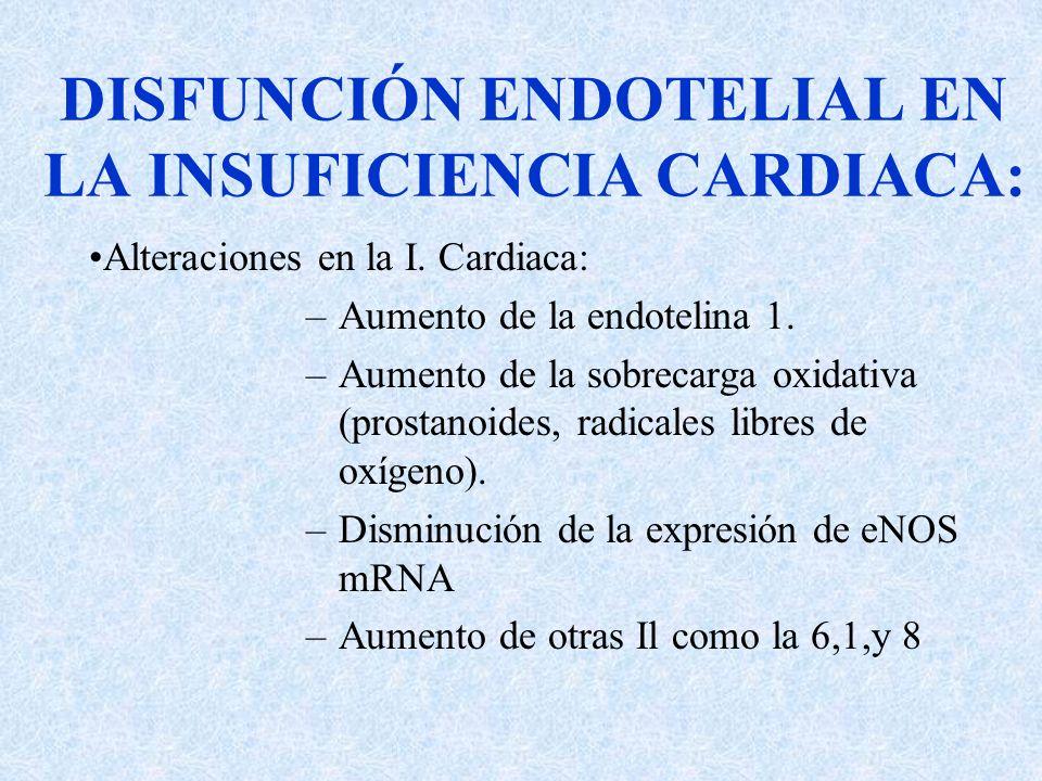 DISFUNCIÓN ENDOTELIAL EN LA INSUFICIENCIA CARDIACA: Alteraciones en la I. Cardiaca: –Aumento de la endotelina 1. –Aumento de la sobrecarga oxidativa (
