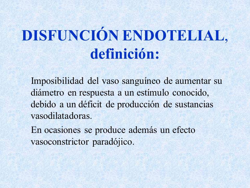 DISFUNCIÓN ENDOTELIAL, definición: Imposibilidad del vaso sanguíneo de aumentar su diámetro en respuesta a un estímulo conocido, debido a un déficit d