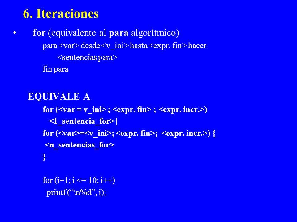 6. Iteraciones for (equivalente al para algorítmico) para desde hasta hacer fin para EQUIVALE A for ( ; ; ) | for ( = ; ; ) { } for (i=1; i <= 10; i++