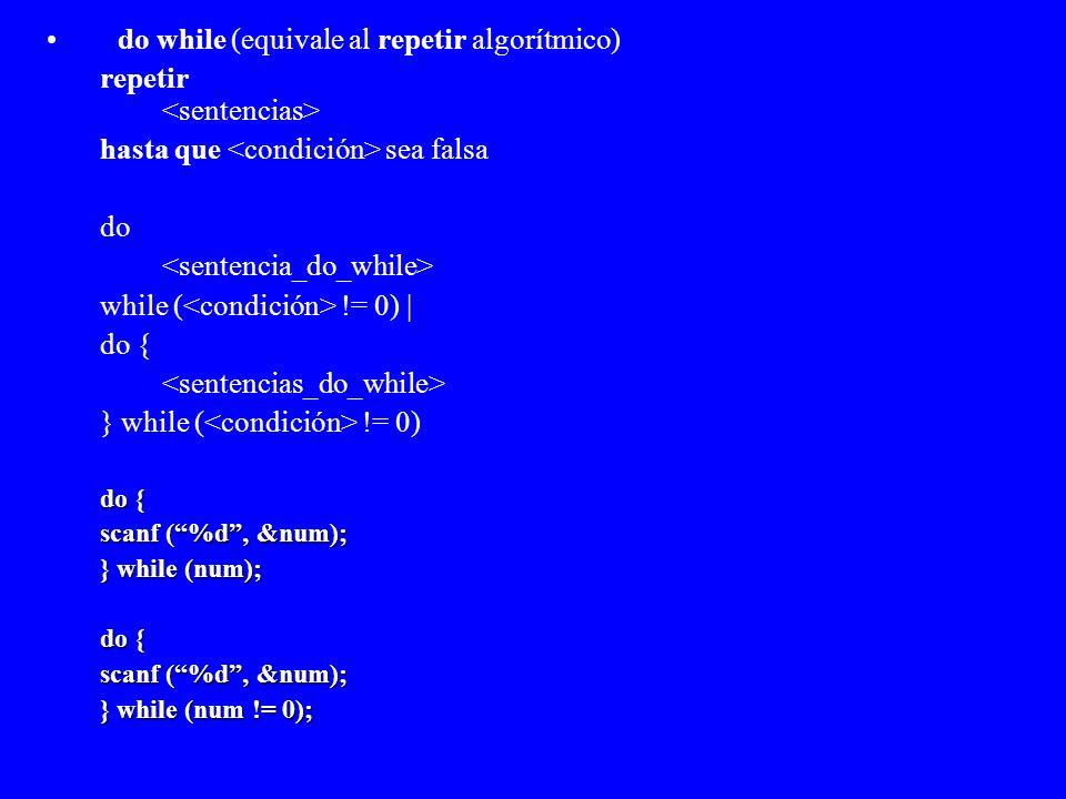 do while (equivale al repetir algorítmico) repetir hasta que sea falsa do while ( != 0) | do { } while ( != 0) do { scanf (%d, &num); } while (num); d