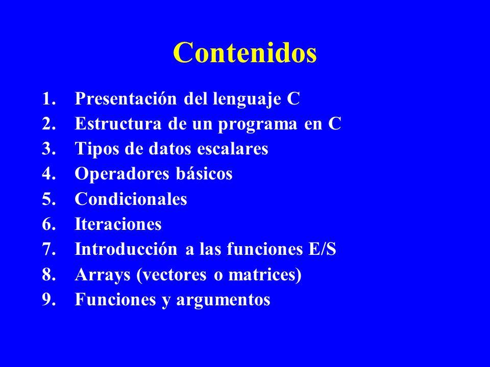 Contenidos 1.Presentación del lenguaje C 2.Estructura de un programa en C 3.Tipos de datos escalares 4.Operadores básicos 5.Condicionales 6.Iteracione