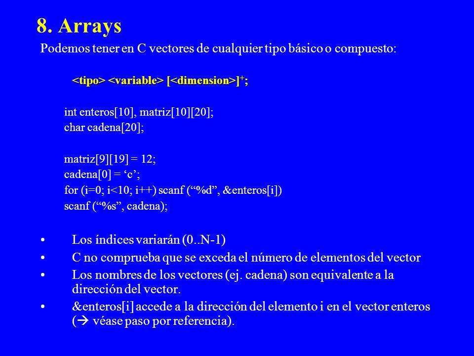 8. Arrays Podemos tener en C vectores de cualquier tipo básico o compuesto: [ ] + ; [ ] + ; int enteros[10], matriz[10][20]; char cadena[20]; matriz[9