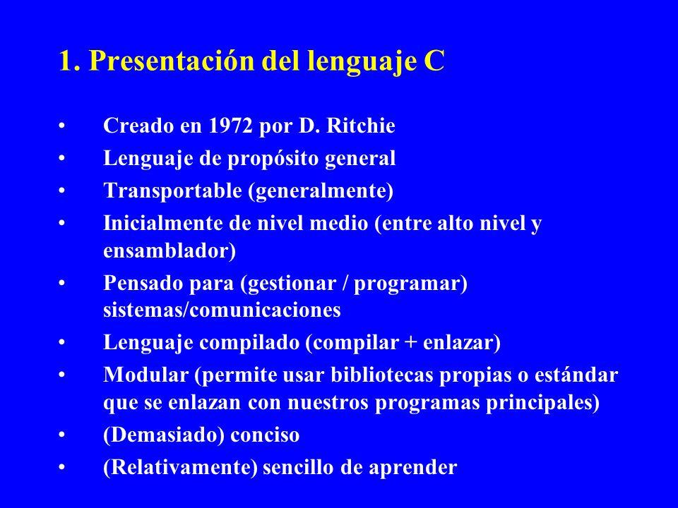 1. Presentación del lenguaje C Creado en 1972 por D. Ritchie Lenguaje de propósito general Transportable (generalmente) Inicialmente de nivel medio (e