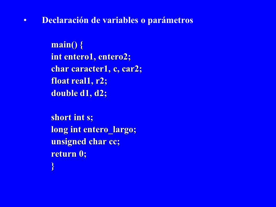 Declaración de variables o parámetros main() { int entero1, entero2; char caracter1, c, car2; float real1, r2; double d1, d2; short int s; long int en