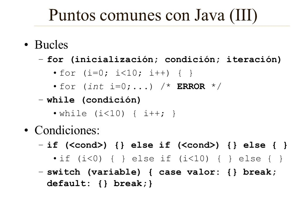 Puntos comunes con Java (III) Bucles –for (inicialización; condición; iteración) for (i=0; i<10; i++) { } for (int i=0;...) /* ERROR */ –while (condic