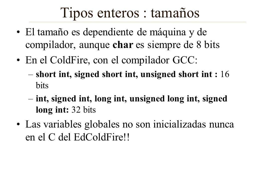 Tipos enteros : tamaños El tamaño es dependiente de máquina y de compilador, aunque char es siempre de 8 bits En el ColdFire, con el compilador GCC: –