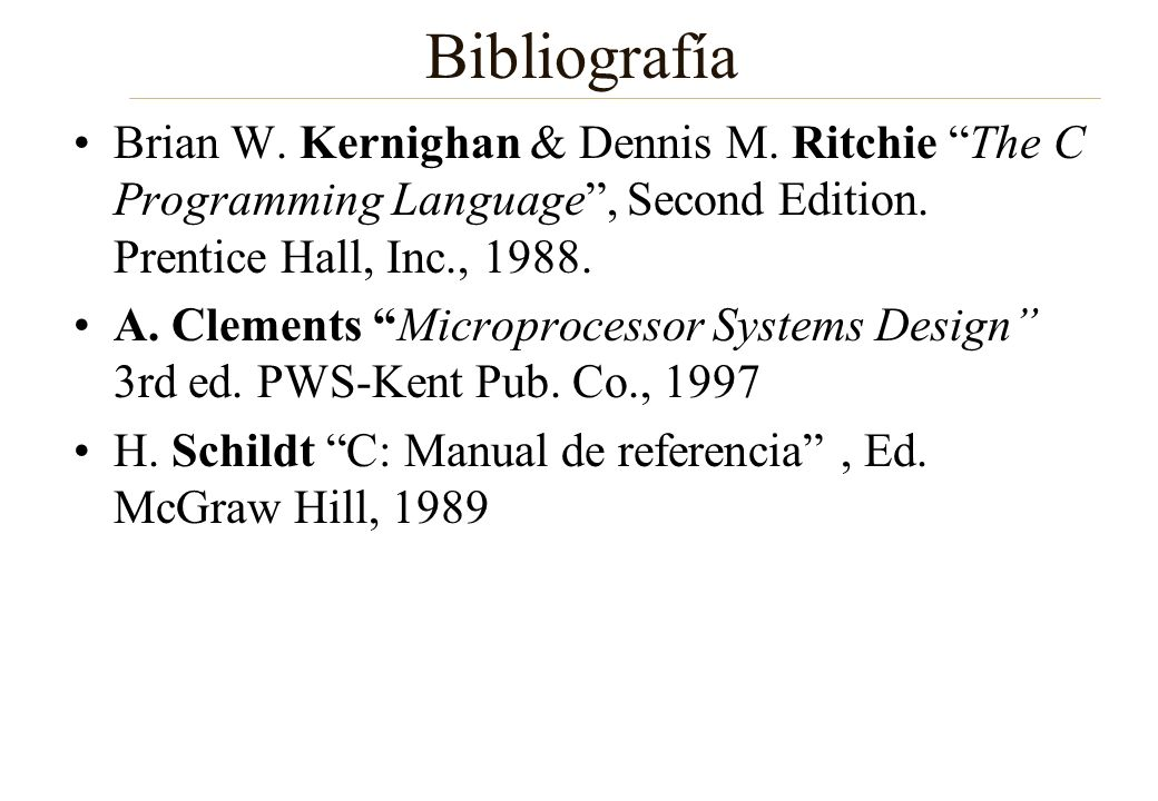Bibliografía Brian W. Kernighan & Dennis M. Ritchie The C Programming Language, Second Edition. Prentice Hall, Inc., 1988. A. Clements Microprocessor