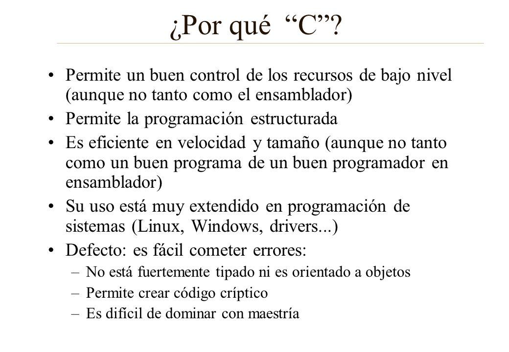 Punteros (II) También permiten acceder a posiciones del mapa de memoria de entrada y salida #define BASE_PUERTO_S 0x40000000 /* Direccion del puerto S */ unsigned char *puertoS=BASE_PUERTO_S; /* El puntero pi contiene la dirección del puerto de salida */ *puertoS=0xff; /* Se envía un $FF al puerto de salida */ En EdColdFire hay funciones para esta labor: Internamente usan punteros (ver m5272gpio.c) void set16_puertoS (UWORD valor) UWORD lee16_puertoE (void) $XX $40000000 puertoS $40000000 $YYY $FF $40000000 puertoS $40000000 $YYY variable Valor de la variable Posición en memoria variable Valor de la variable Posición en memoria