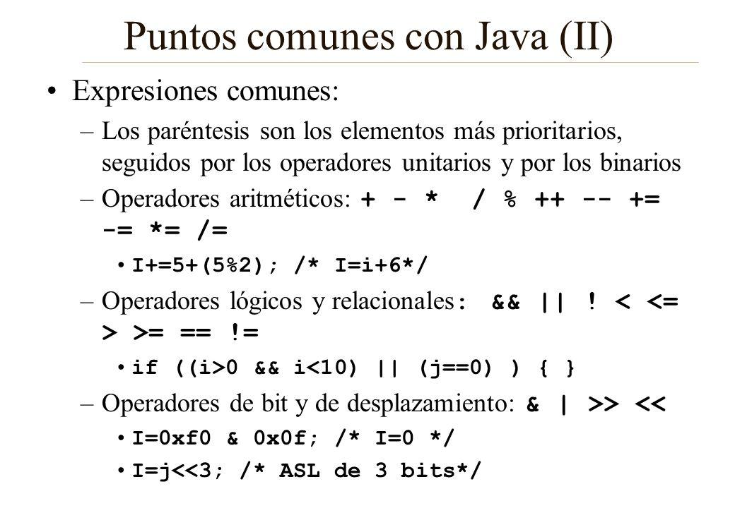Puntos comunes con Java (III) Bucles –for (inicialización; condición; iteración) for (i=0; i<10; i++) { } for (int i=0;...) /* ERROR */ –while (condición) while (i<10) { i++; } Condiciones: –if ( ) {} else if ( ) {} else { } if (i<0) { } else if (i<10) { } else { } –switch (variable) { case valor: {} break; default: {} break;}