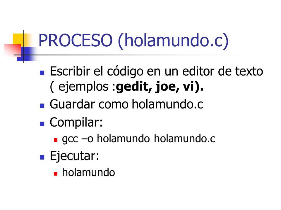 PROCESO (holamundo.c) Escribir el código en un editor de texto ( ejemplos :gedit, joe, vi). Guardar como holamundo.c Compilar: gcc –o holamundo holamu