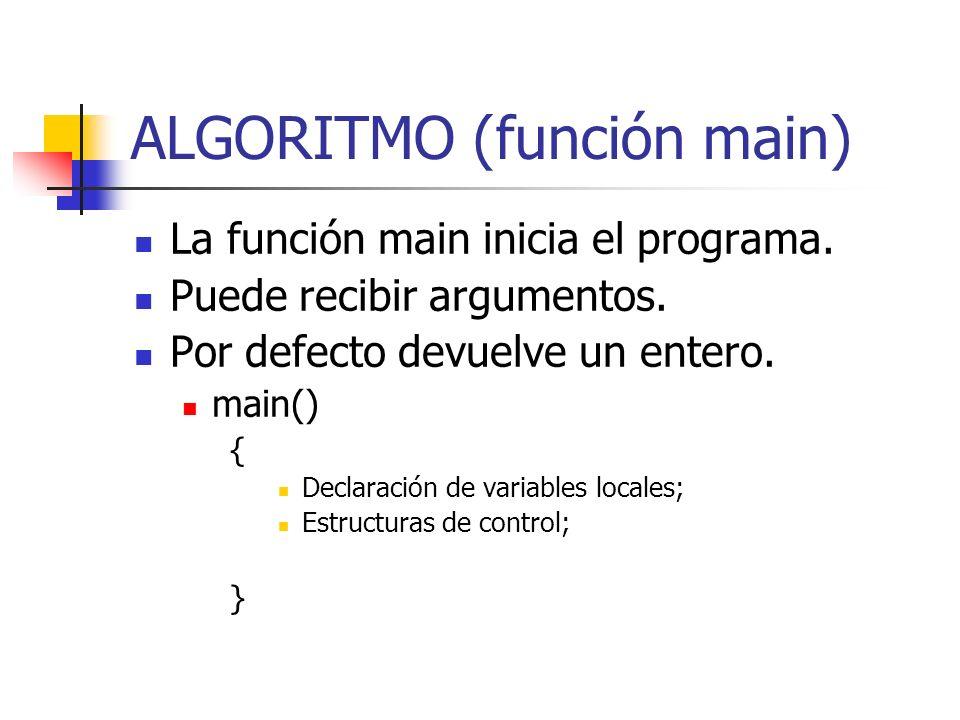 ALGORITMO (función main) La función main inicia el programa. Puede recibir argumentos. Por defecto devuelve un entero. main() { Declaración de variabl