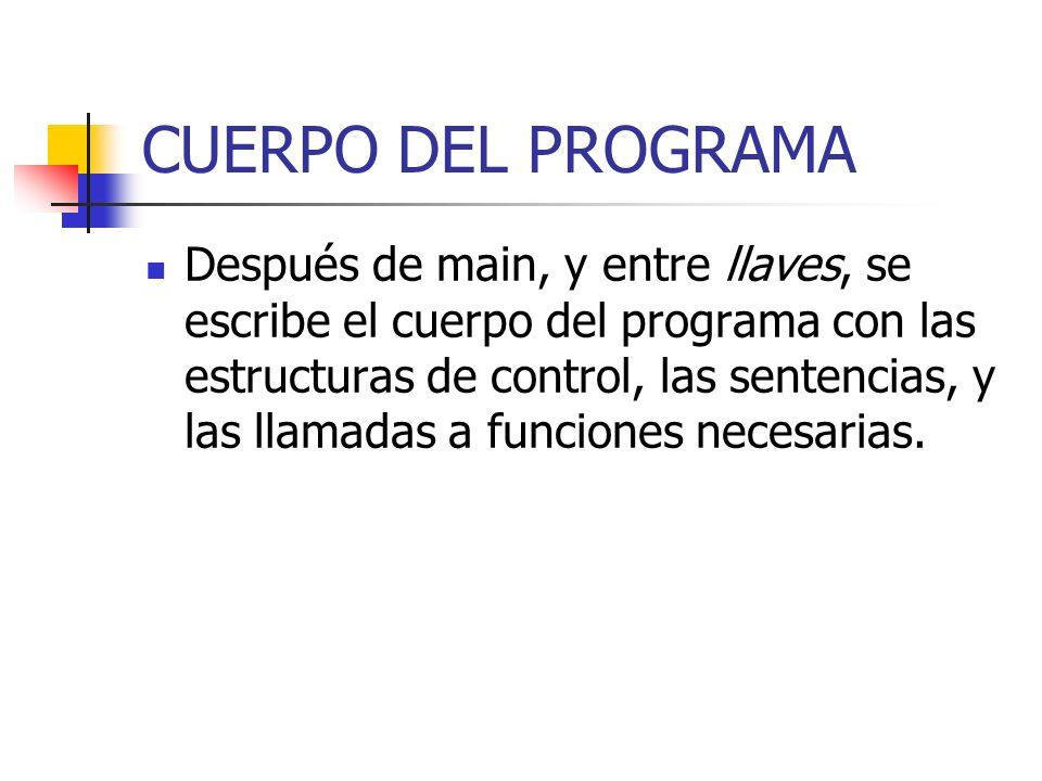 CUERPO DEL PROGRAMA Después de main, y entre llaves, se escribe el cuerpo del programa con las estructuras de control, las sentencias, y las llamadas