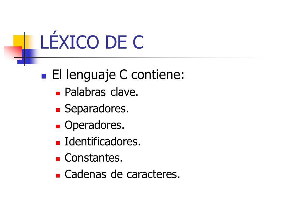 LÉXICO DE C El lenguaje C contiene: Palabras clave. Separadores. Operadores. Identificadores. Constantes. Cadenas de caracteres.
