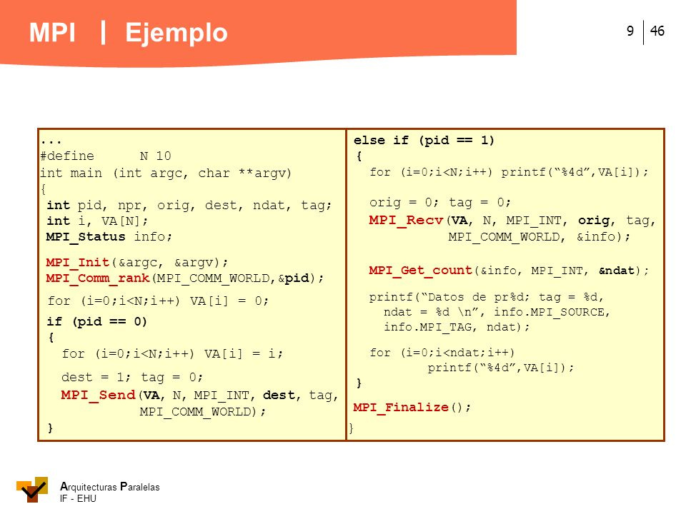 A rquitecturas P aralelas IF - EHU MPI 469... #defineN 10 int main (int argc, char **argv) { int pid, npr, orig, dest, ndat, tag; int i, VA[N]; MPI_St