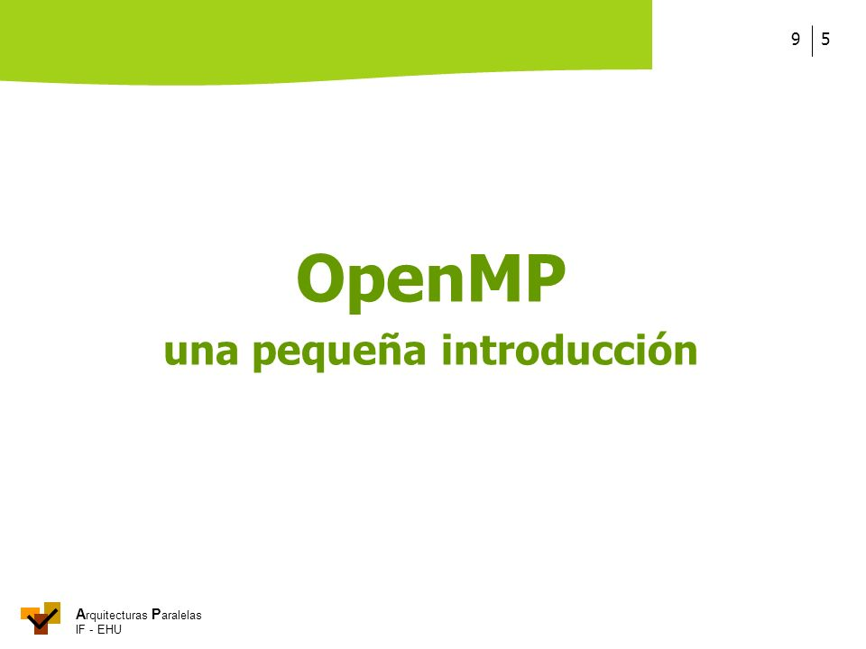 A rquitecturas P aralelas IF - EHU OpenMP 169 Tendríamos que hacer algo así: #pragma omp parallel shared(A) private(tid,nth, ini,fin,i) {tid = omp_get_thread_num(); nth = omp_get_num_threads(); ini = tid * 100 / nth; fin = (tid+1) * 100 / nth; for (i=ini; i<fin; i++) A[i] = A[i] + 1; } .
