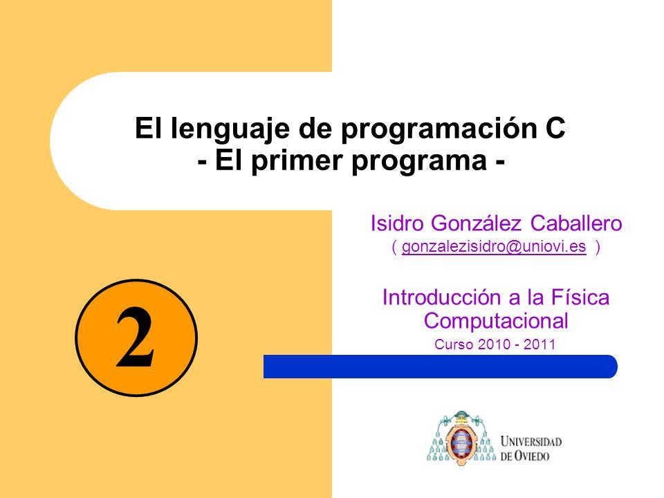 El lenguaje de programación C - El primer programa - Isidro González Caballero ( gonzalezisidro@uniovi.es )gonzalezisidro@uniovi.es Introducción a la