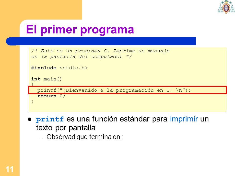 11 El primer programa /* Este es un programa C. Imprime un mensaje en la pantalla del computador */ #include int main() { printf(