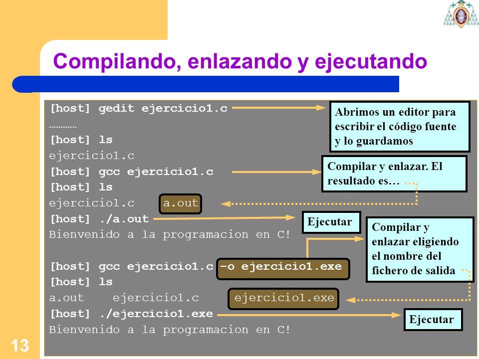 13 [host] gedit ejercicio1.c ………… [host] ls ejercicio1.c [host] gcc ejercicio1.c [host] ls ejercicio1.c a.out [host]./a.out Bienvenido a la programaci