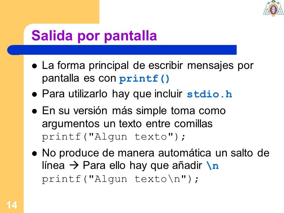 14 Salida por pantalla La forma principal de escribir mensajes por pantalla es con printf() Para utilizarlo hay que incluir stdio.h En su versión más