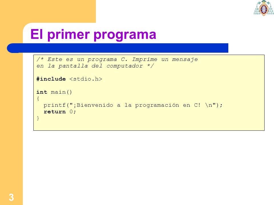 3 El primer programa /* Este es un programa C. Imprime un mensaje en la pantalla del computador */ #include int main() { printf(