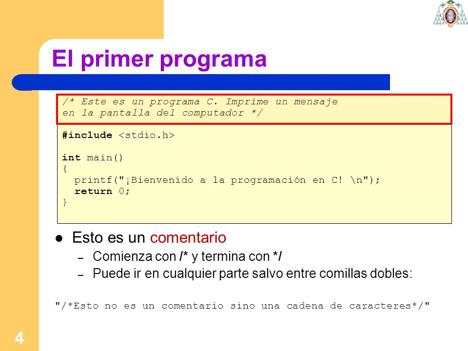 4 El primer programa /* Este es un programa C. Imprime un mensaje en la pantalla del computador */ #include int main() { printf(