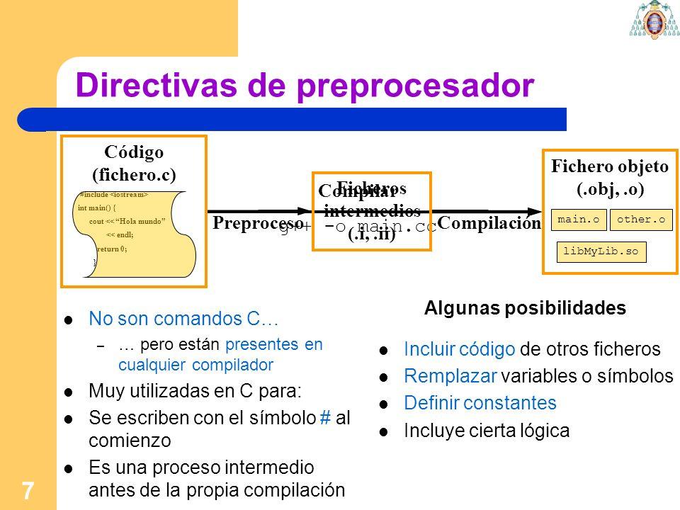 8 Directivas de preprocesador #include header.h #include – Incluye el fichero header.h – La 2ª forma se suele usar para ficheros estándar … algo subjetivo #define VAR value – Reemplaza la secuencia VAR por value en cualquier parte del código #if, #ifdef, #ifndef, #else, #endif – Permite activar o desactivar partes del código – A partir de variables de preprocesador #pragma – Mensajes al compilador.