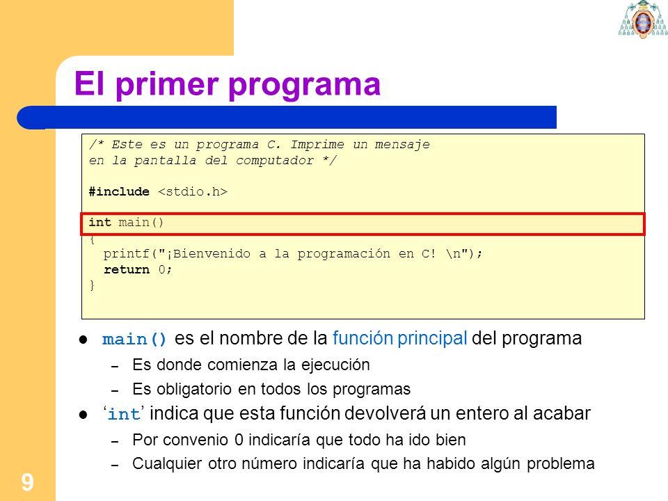 9 El primer programa /* Este es un programa C. Imprime un mensaje en la pantalla del computador */ #include int main() { printf(