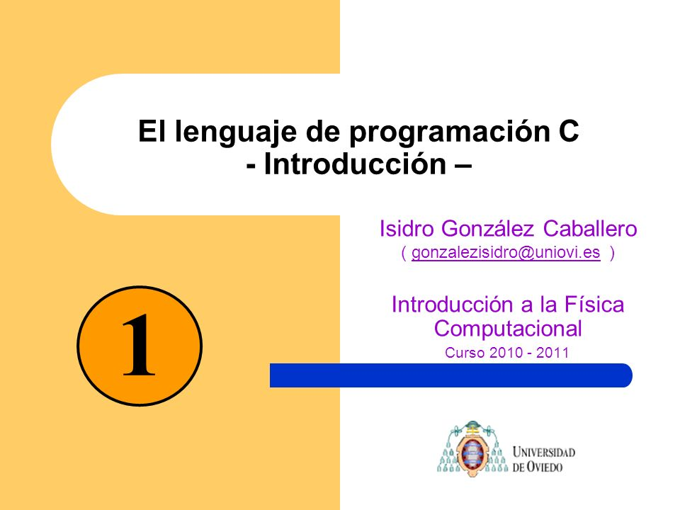 El lenguaje de programación C - Introducción – Isidro González Caballero ( gonzalezisidro@uniovi.es )gonzalezisidro@uniovi.es Introducción a la Física
