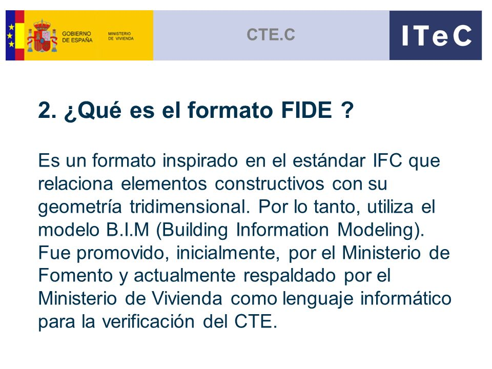 CTE.C 2. ¿Qué es el formato FIDE ? Es un formato inspirado en el estándar IFC que relaciona elementos constructivos con su geometría tridimensional. P