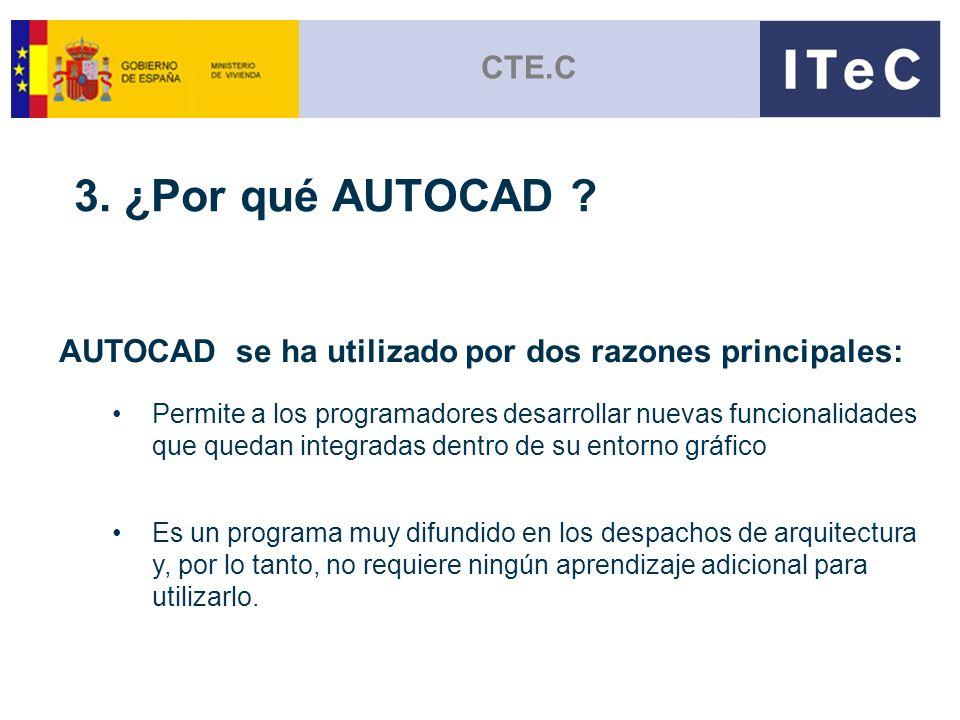 CTE.C 3. ¿Por qué AUTOCAD ? AUTOCAD se ha utilizado por dos razones principales: Permite a los programadores desarrollar nuevas funcionalidades que qu