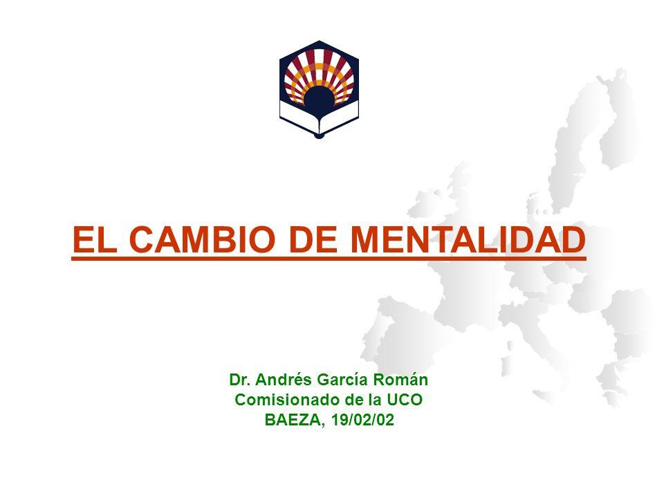 EL CAMBIO DE MENTALIDAD Dr. Andrés García Román Comisionado de la UCO BAEZA, 19/02/02