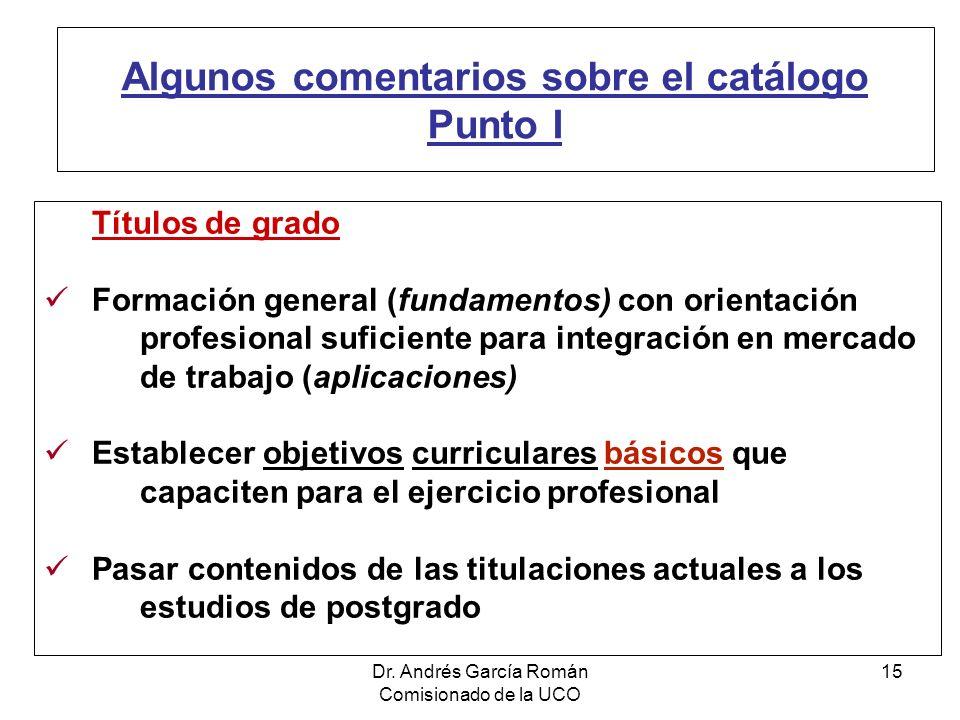 Dr. Andrés García Román Comisionado de la UCO 15 Algunos comentarios sobre el catálogo Punto I Títulos de grado Formación general (fundamentos) con or