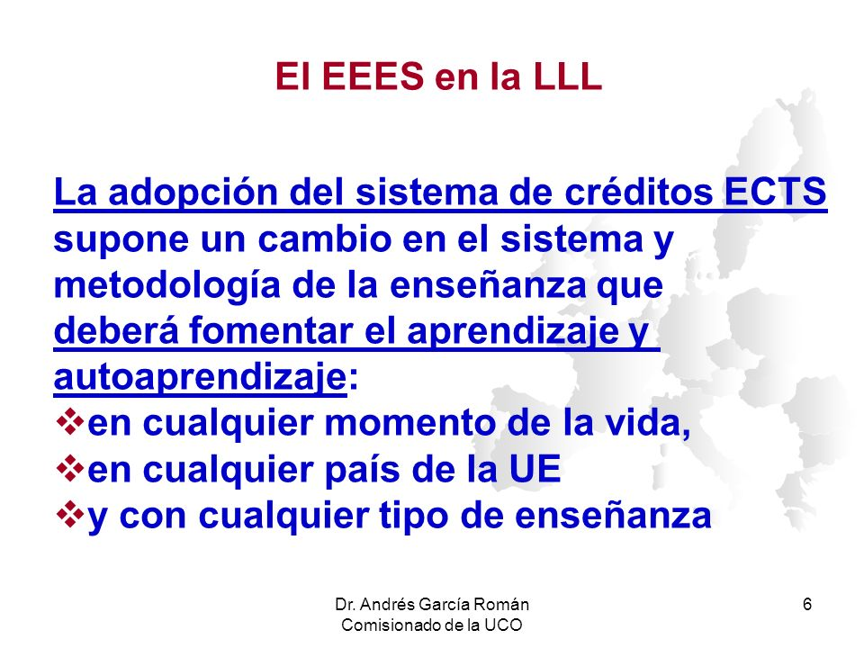Dr. Andrés García Román Comisionado de la UCO 6 La adopción del sistema de créditos ECTS supone un cambio en el sistema y metodología de la enseñanza