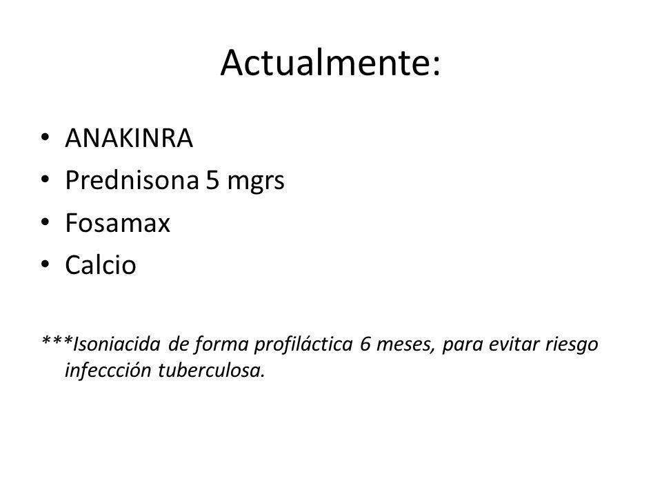 Actualmente: ANAKINRA Prednisona 5 mgrs Fosamax Calcio ***Isoniacida de forma profiláctica 6 meses, para evitar riesgo infeccción tuberculosa.