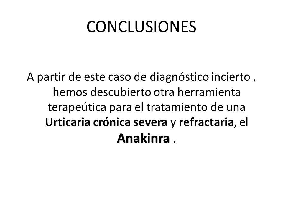 CONCLUSIONES Anakinra A partir de este caso de diagnóstico incierto, hemos descubierto otra herramienta terapeútica para el tratamiento de una Urticar