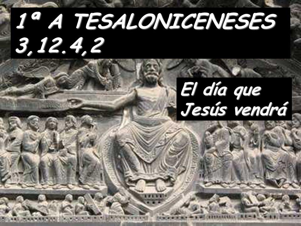 El día que Jesús vendrá 1ª A TESALONICENESES 3,12.4,2