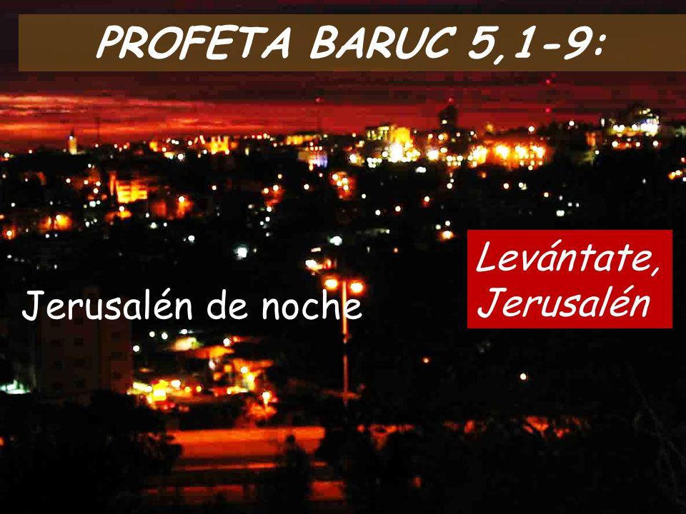 PROFETA BARUC 5,1-9: Levántate, Jerusalén Jerusalén de noche
